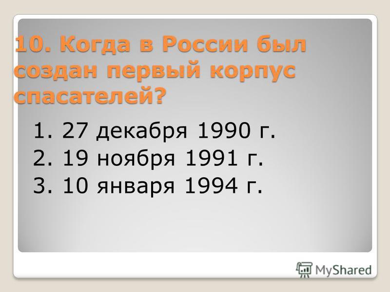 10. Когда в России был создан первый корпус спасателей? 1. 27 декабря 1990 г. 2. 19 ноября 1991 г. 3. 10 января 1994 г.