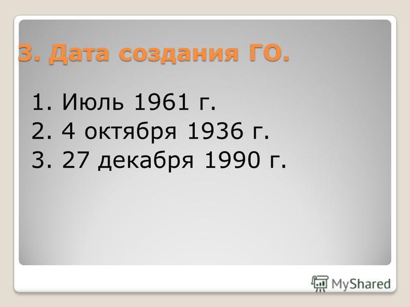 3. Дата создания ГО. 1. Июль 1961 г. 2. 4 октября 1936 г. 3. 27 декабря 1990 г.
