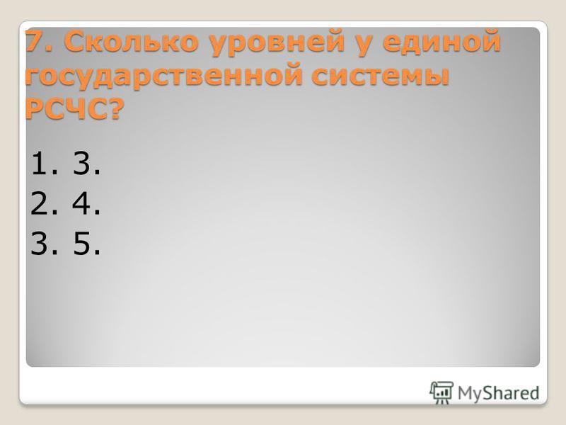 7. Сколько уровней у единой государственной системы РСЧС? 1. 3. 2. 4. 3. 5.