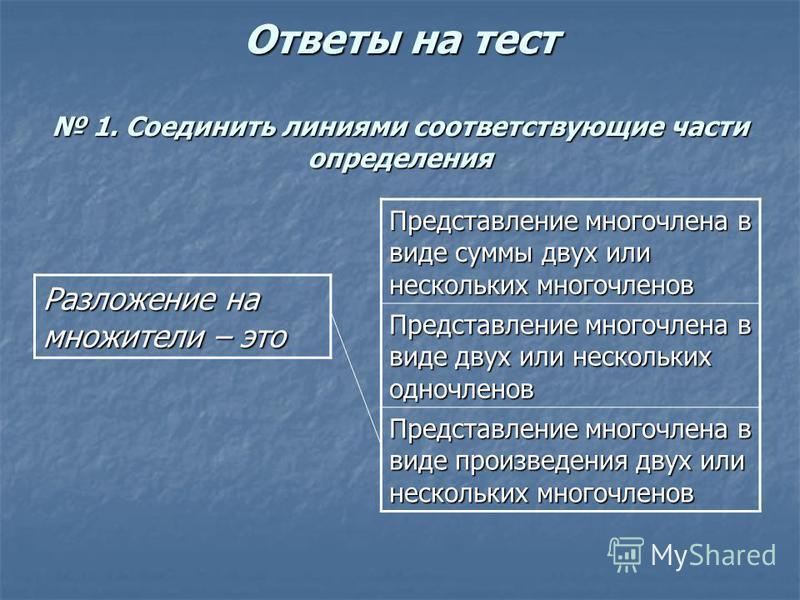 Ответы на тест 1. Соединить линиями соответствующие части определения Разложение на множители – это Представление многочлена в виде суммы двух или нескольких многочленов Представление многочлена в виде двух или нескольких одночленов Представление мно