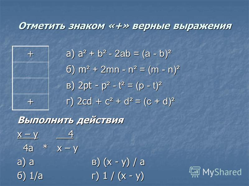 Отметить знаком «+» верные выражения + а) а ² + b² - 2ab = (a - b)² а) а ² + b² - 2ab = (a - b)² б) m ² + 2mn - n² = (m - n)² б) m ² + 2mn - n² = (m - n)² в) 2pt - p ² - t² = (p - t)² в) 2pt - p ² - t² = (p - t)² + г) 2cd + c ² + d² = (c + d)² г) 2cd