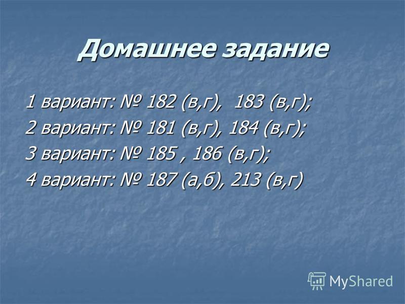 Домашнее задание 1 вариант: 182 (в,г), 183 (в,г); 2 вариант: 181 (в,г), 184 (в,г); 3 вариант: 185, 186 (в,г); 4 вариант: 187 (а,б), 213 (в,г)