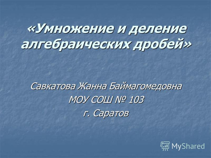 «Умножение и деление алгебраических дробей» Савкатова Жанна Баймагомедовна МОУ СОШ 103 г. Саратов