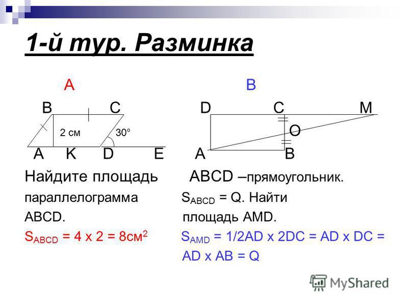 1-й тур. Разминка А В B C D C M 2 см 30° O A K D E A B Найдите площадь ABCD – прямоугольник. параллелограмма S ABCD = Q. Найти ABCD. площадь AMD. S ABCD = 4 х 2 = 8 см 2 S AMD = 1/2AD x 2DC = AD x DC = AD x AB = Q