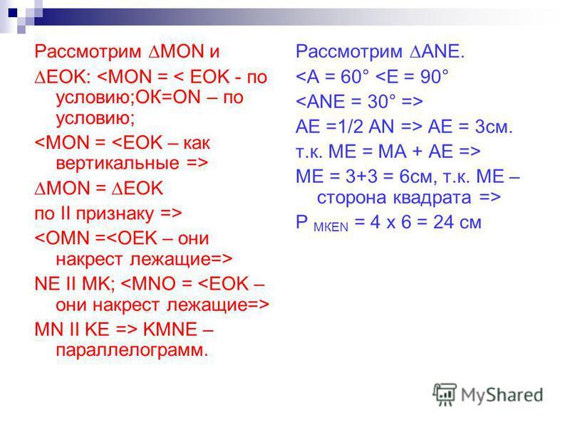 Рассмотрим MON и EOK: <MON = < EOK - по условию;ОК=ОN – по условию; MON = EOK по II признаку => NE II MK; MN II KE => KMNE – параллелограмм. Рассмотрим ANE. <A = 60° <E = 90° AE =1/2 AN => AE = 3 см. т.к. МЕ = МА + АЕ => МЕ = 3+3 = 6 см, т.к. МЕ – ст
