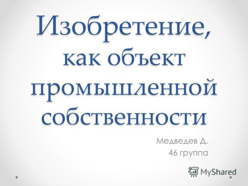 Изобретение, как объект промышленной собственности Медведев Д. 46 группа