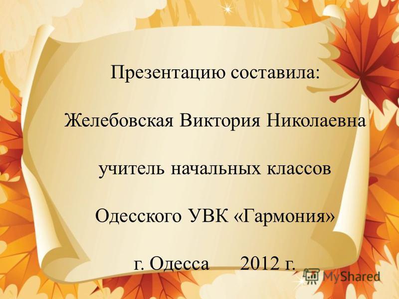 Презентацию составила: Желебовская Виктория Николаевна учитель начальных классов Одесского УВК «Гармония» г. Одесса 2012 г.