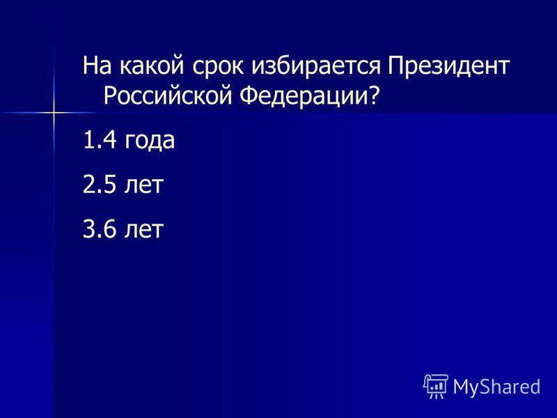 На какой срок избирается Президент Российской Федерации? 1.4 года 2.5 лет 3.6 лет