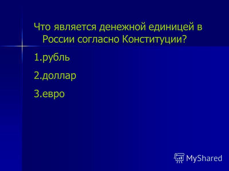 Что является денежной единицей в России согласно Конституции? 1. рубль 2. доллар 3.евро