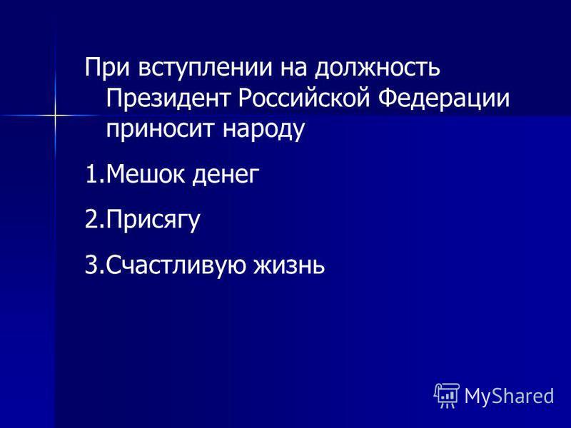 При вступлении на должность Президент Российской Федерации приносит народу 1. Мешок денег 2. Присягу 3. Счастливую жизнь