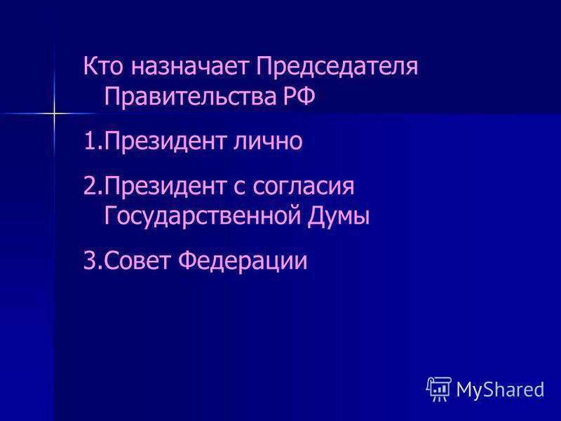 Кто назначает Председателя Правительства РФ 1. Президент лично 2. Президент с согласия Государственной Думы 3. Совет Федерации