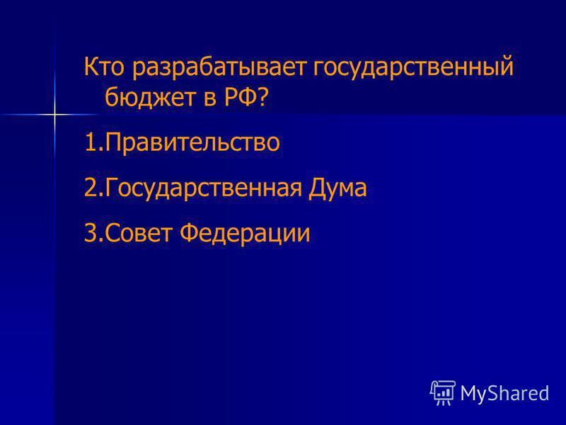 Кто разрабатывает государственный бюджет в РФ? 1. Правительство 2. Государственная Дума 3. Совет Федерации