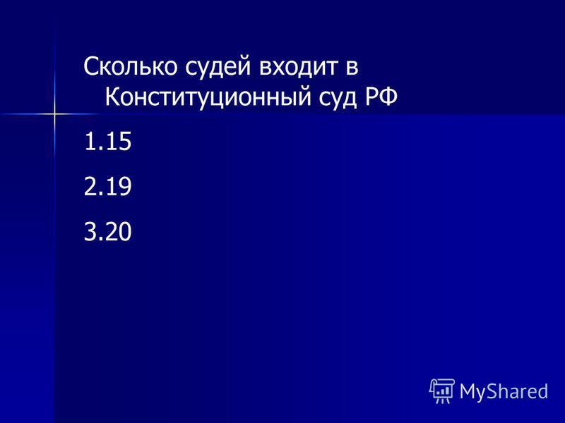 Сколько судей входит в Конституционный суд РФ 1.15 2.19 3.20