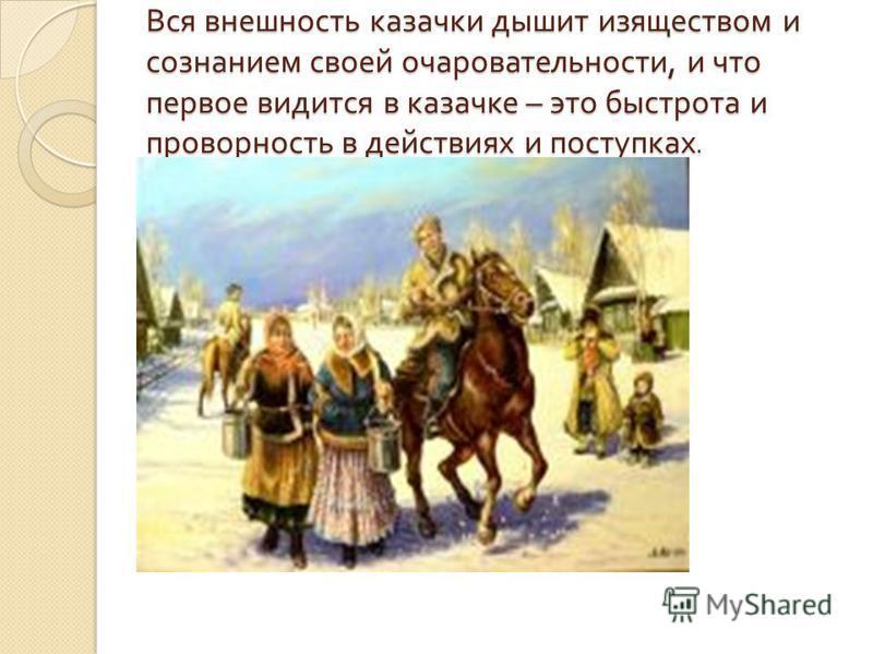 Вся внешность казачки дышит изяществом и сознанием своей очаровательности, и что первое видится в казачке – это быстрота и проворность в действиях и поступках.