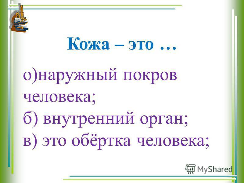 Кожа – это … о)наружный покров человека; б) внутренний орган; в) это обёртка человека;