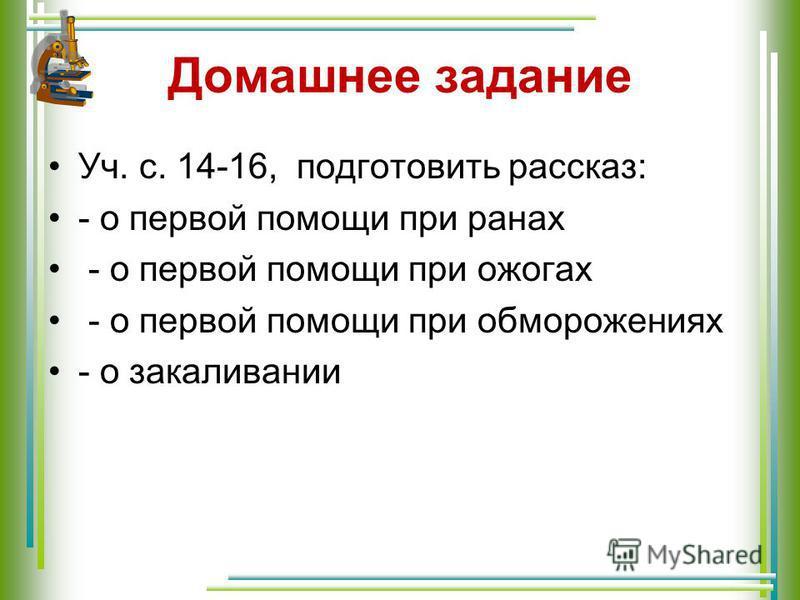 Домашнее задание Уч. с. 14-16, подготовить рассказ: - о первой помощи при ранах - о первой помощи при ожогах - о первой помощи при обморожениях - о закаливании