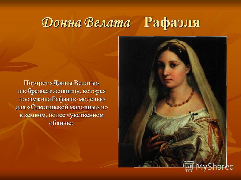 Донна Велата Рафаэля Портрет «Донны Велаты» изображает женщину, которая послужила Рафаэлю моделью для «Сикстинской мадонны»,но в земном, более чувственном обличье. Портрет «Донны Велаты» изображает женщину, которая послужила Рафаэлю моделью для «Сикс