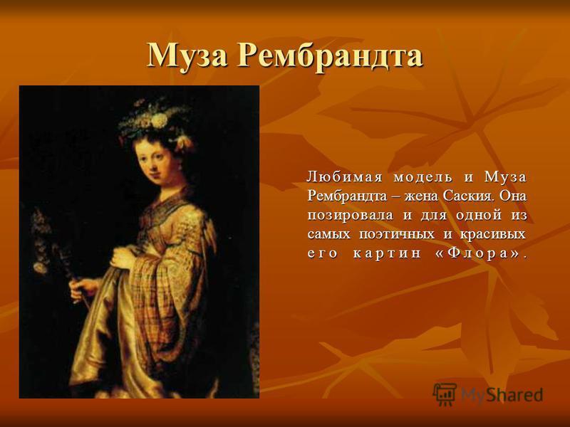 Муза Рембрандта Любимая модель и Муза Рембрандта – жена Саския. Она позировала и для одной из самых поэтичных и красивых его картин «Флора».