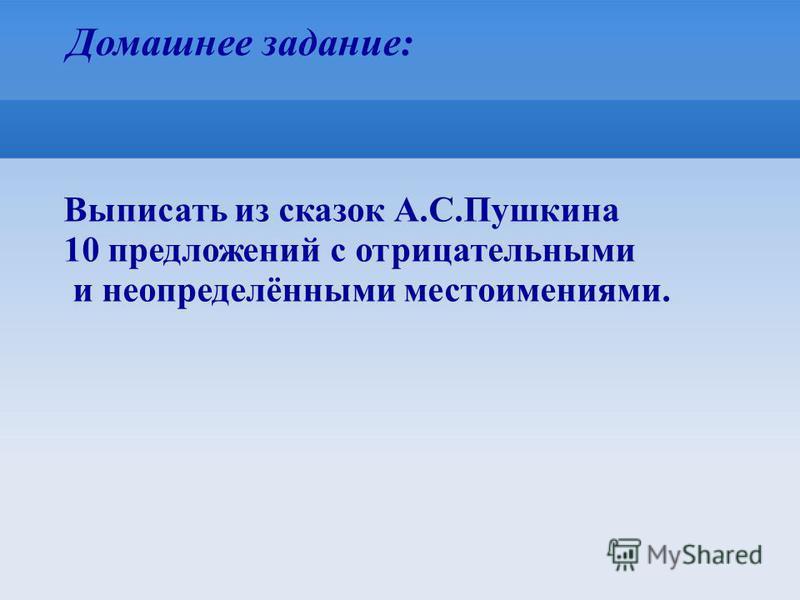Домашнее задание: Выписать из сказок А.С.Пушкина 10 предложений с отрицательными и неопределёнными местоимениями.