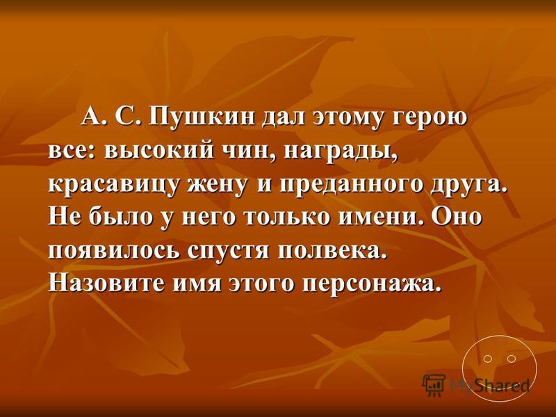 А. С. Пушкин дал этому герою все: высокий чин, награды, красавицу жену и преданного друга. Не было у него только имени. Оно появилось спустя полвека. Назовите имя этого персонажа.