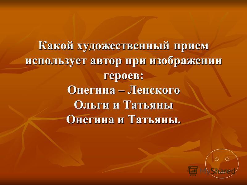 Какой художественный прием использует автор при изображении героев: Онегина – Ленского Ольги и Татьяны Онегина и Татьяны.