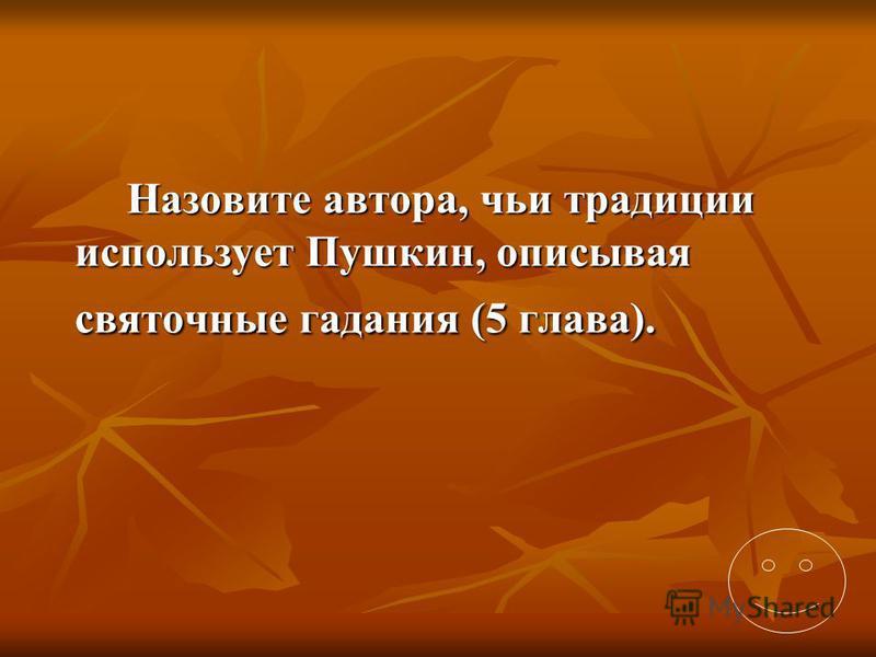Назовите автора, чьи традиции использует Пушкин, описывая святочные гадания (5 глава).