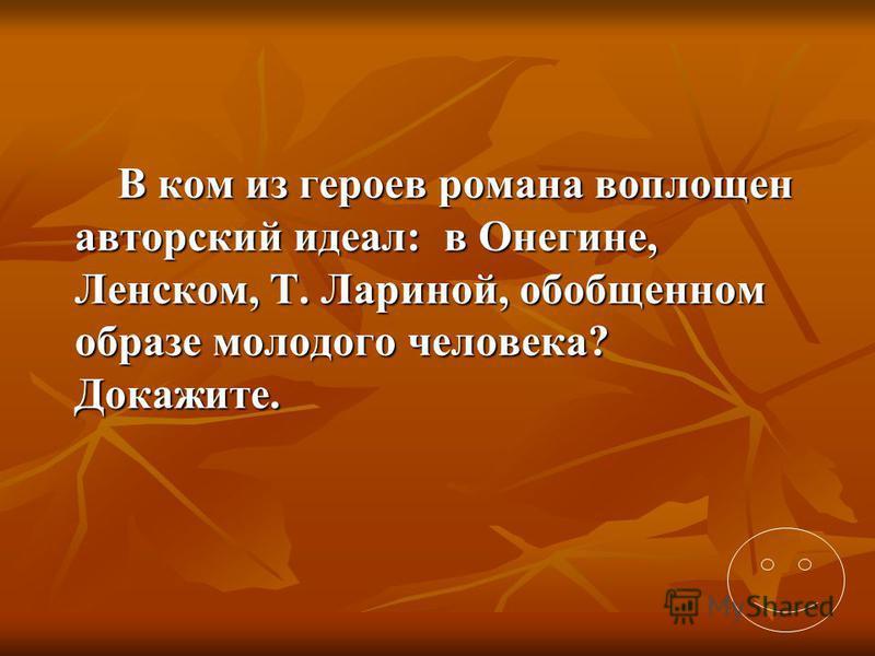 В ком из героев романа воплощен авторский идеал: в Онегине, Ленском, Т. Лариной, обобщенном образе молодого человека? Докажите.
