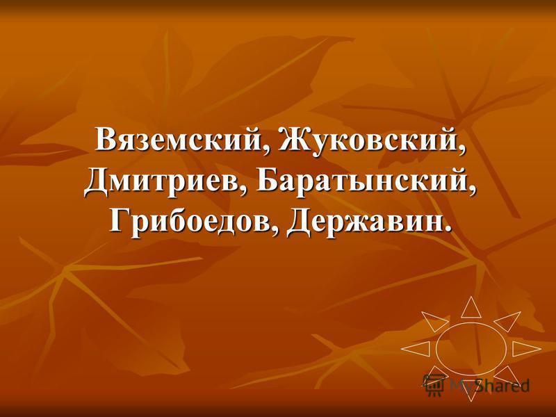 Вяземский, Жуковский, Дмитриев, Баратынский, Грибоедов, Державин.