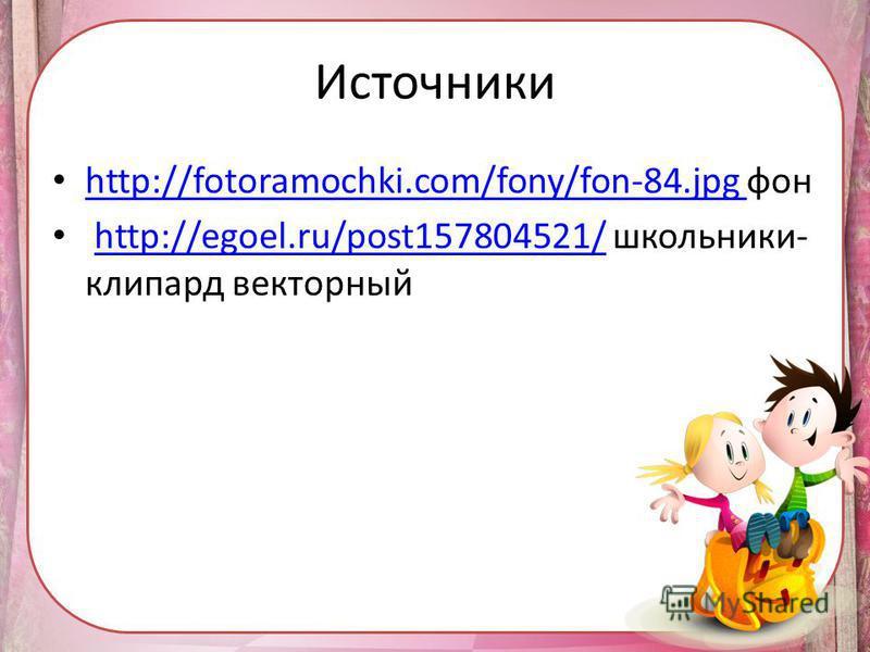 http://fotoramochki.com/fony/fon-84. jpg фон http://fotoramochki.com/fony/fon-84. jpg http://egoel.ru/post157804521/ школьники- клипарт векторныйhttp://egoel.ru/post157804521/ Источники
