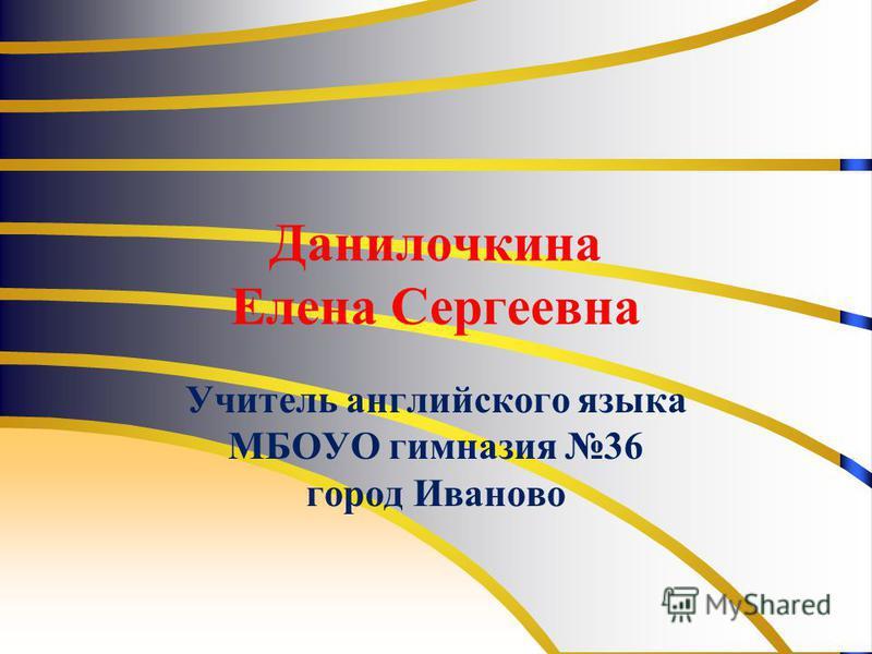 Данилочкина Елена Сергеевна Учитель английского языка МБОУО гимназия 36 город Иваново