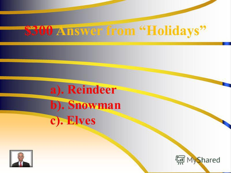 $300 Answer from Holidays a). Reindeer b). Snowman c). Elves
