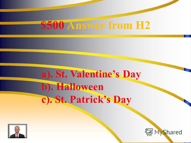 $500 Answer from H2 a). St. Valentines Day b). Halloween c). St. Patricks Day