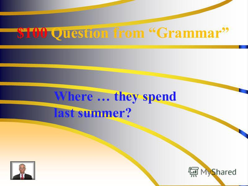 $100 Question from Grammar Where … they spend last summer?