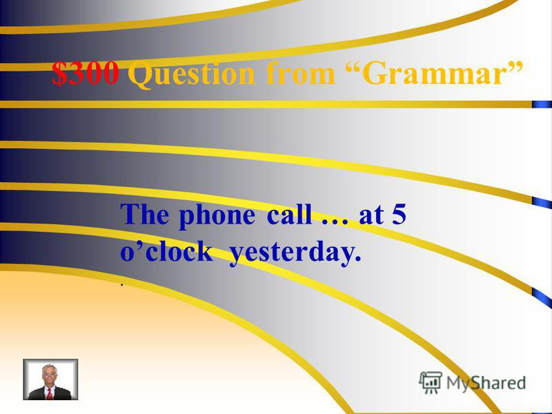 $300 Question from Grammar The phone call … at 5 oclock yesterday..