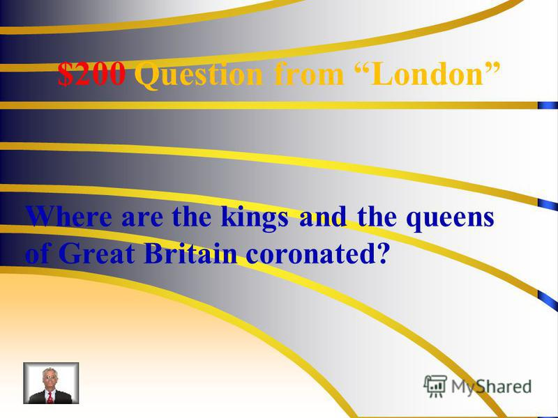 $200 Question from London Where are the kings and the queens of Great Britain coronated?