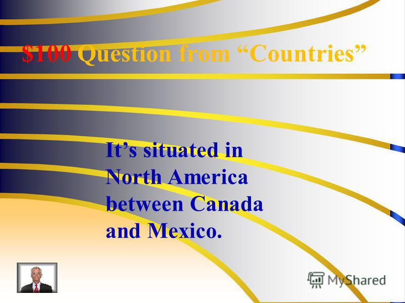 $100 Question from Countries Its situated in North America between Canada and Mexico.