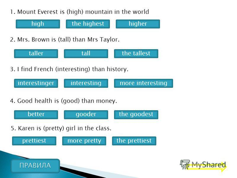 1. Mount Everest is (high) mountain in the world highhigherthe highest 2. Mrs. Brown is (tall) than Mrs Taylor. tallerthe tallesttall 3. I find French (interesting) than history. more interestinginterestingerinteresting 4. Good health is (good) than