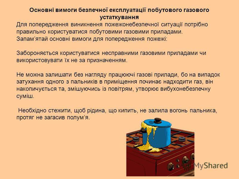 Основні вимоги безпечної експлуатації побутового газового устаткування Для попередження виникнення пожежонебезпечної ситуації потрібно правильно користуватися побутовими газовими приладами. Запамятай основні вимоги для попередження пожежі: Забороняєт