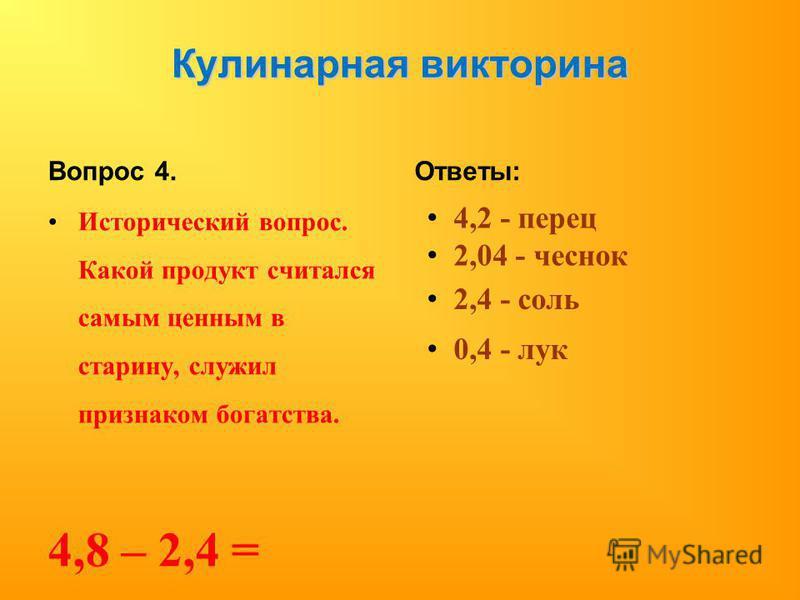 Кулинарная викторина Вопрос 4. Исторический вопрос. Какой продукт считался самым ценным в старину, служил признаком богатства. 4,8 – 2,4 = Ответы: 4,2 - перец 2,04 - чеснок 2,4 - соль 0,4 - лук