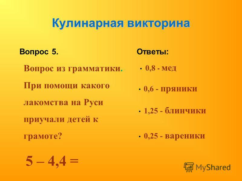 Кулинарная викторина Вопрос 5. Вопрос из грамматики. При помощи какого лакомства на Руси приучали детей к грамоте? 5 – 4,4 = Ответы: 0,8 - мед 0,6 - пряники 1,25 - блинчики 0,25 - вареники