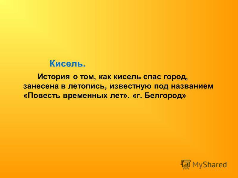 Кисель. История о том, как кисель спас город, занесена в летопись, известную под названием «Повесть временных лет». «г. Белгород»