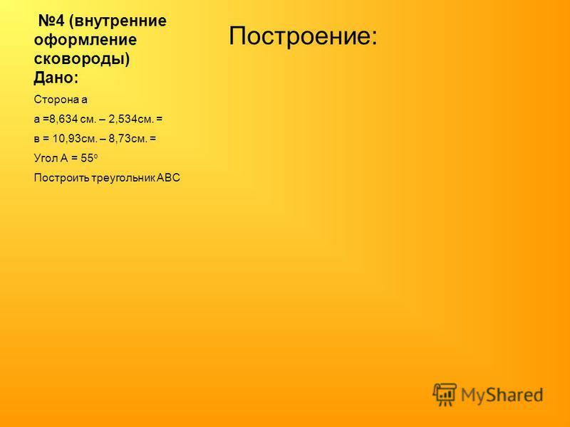 4 (внутренние оформление сковороды) Дано: Построение: Сторона а а =8,634 см. – 2,534 см. = в = 10,93 см. – 8,73 см. = Угол А = 55 о Построить треугольник АВС
