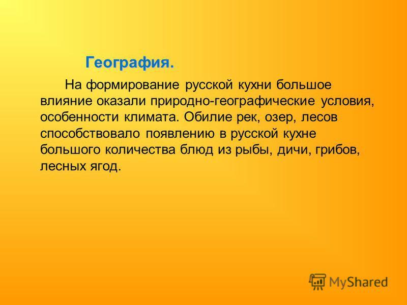 География. На формирование русской кухни большое влияние оказали природно-географические условия, особенности климата. Обилие рек, озер, лесов способствовало появлению в русской кухне большого количества блюд из рыбы, дичи, грибов, лесных ягод.