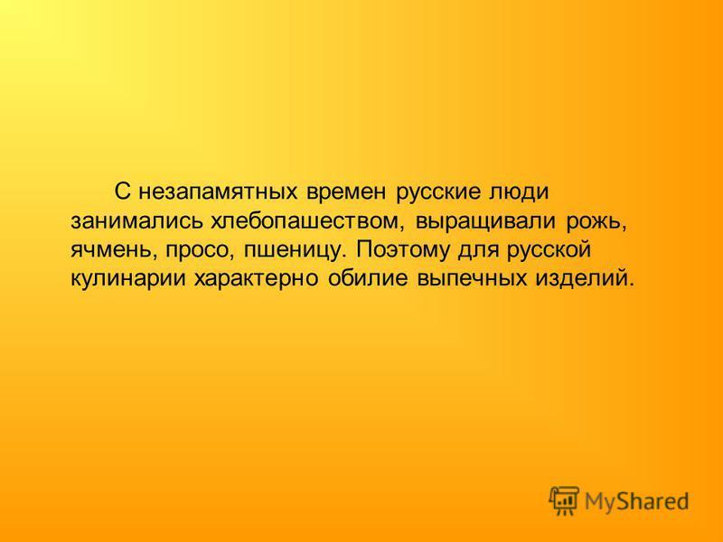 С незапамятных времен русские люди занимались хлебопашеством, выращивали рожь, ячмень, просо, пшеницу. Поэтому для русской кулинарии характерно обилие выпечных изделий.