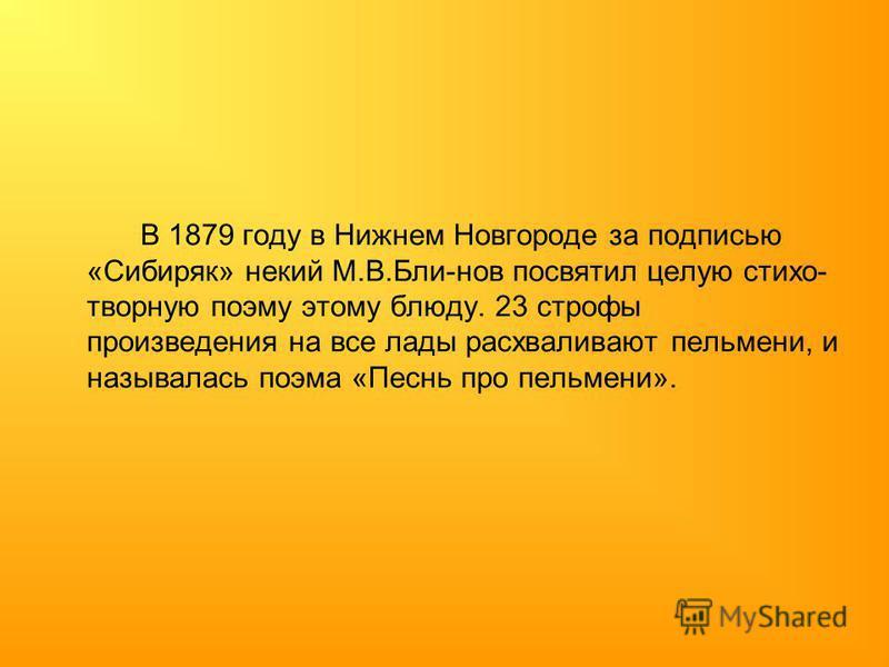 В 1879 году в Нижнем Новгороде за подписью «Сибиряк» некий М.В.Бли-нов посвятил целую стихи- творную поэму этому блюду. 23 строфы произведения на все лады расхваливают пельмени, и называлась поэма «Песнь про пельмени».