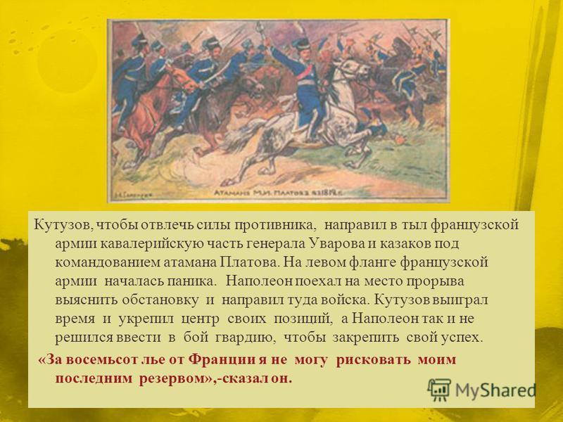 Кутузов, чтобы отвлечь силы противника, направил в тыл французской армии кавалерийскую часть генерала Уварова и казаков под командованием атамана Платова. На левом фланге французской армии началась паника. Наполеон поехал на место прорыва выяснить об