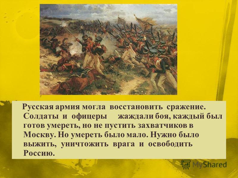 Русская армия могла восстановить сражение. Солдаты и офицеры жаждали боя, каждый был готов умереть, но не пустить захватчиков в Москву. Но умереть было мало. Нужно было выжить, уничтожить врага и освободить Россию.