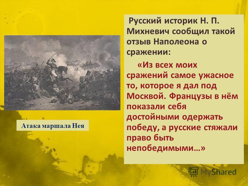 Русский историк Н. П. Михневич сообщил такой отзыв Наполеона о сражении: «Из всех моих сражений самое ужасное то, которое я дал под Москвой. Французы в нём показали себя достойными одержать победу, а русские стяжали право быть непобедимыми…» Атака ма