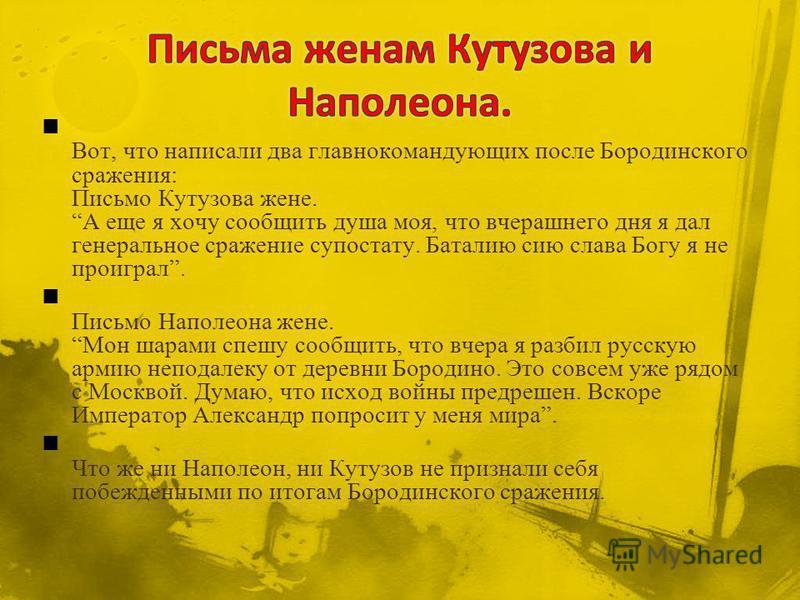 Вот, что написали два главнокомандующих после Бородинского сражения: Письмо Кутузова жене. А еще я хочу сообщить душа моя, что вчерашнего дня я дал генеральное сражение супостату. Баталию сию слава Богу я не проиграл. Письмо Наполеона жене. Мон шарам