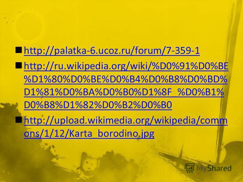 http://palatka-6.ucoz.ru/forum/7-359-1 http://ru.wikipedia.org/wiki/%D0%91%D0%BE %D1%80%D0%BE%D0%B4%D0%B8%D0%BD% D1%81%D0%BA%D0%B0%D1%8F_%D0%B1% D0%B8%D1%82%D0%B2%D0%B0 http://ru.wikipedia.org/wiki/%D0%91%D0%BE %D1%80%D0%BE%D0%B4%D0%B8%D0%BD% D1%81%D